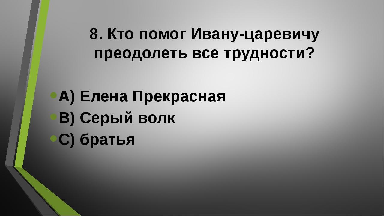 8. Кто помог Ивану-царевичу преодолеть все трудности? А) Елена Прекрасная В)...