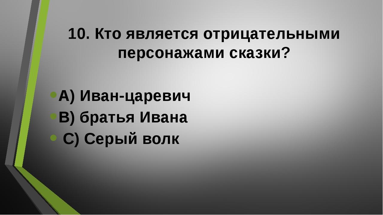 10. Кто является отрицательными персонажами сказки? А) Иван-царевич В) братья...