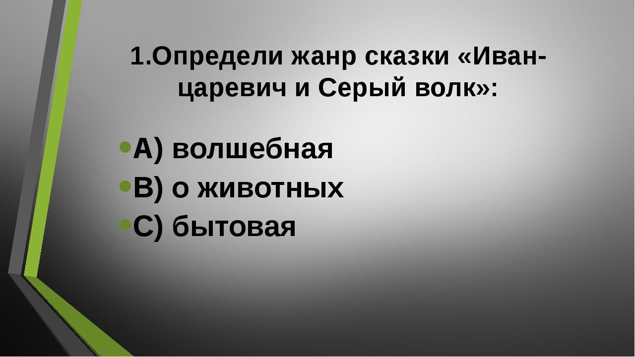 1.Определи жанр сказки «Иван-царевич и Серый волк»: А) волшебная В) о животны...