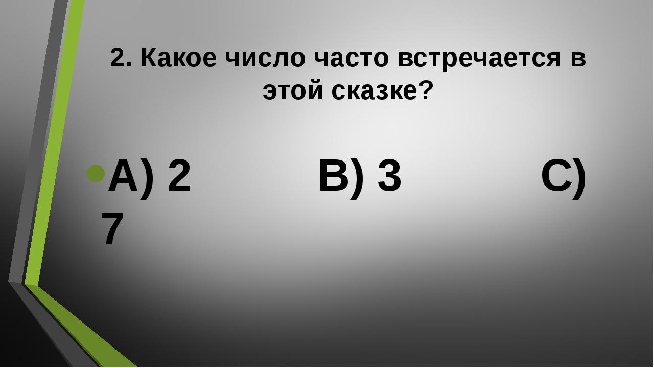 2. Какое число часто встречается в этой сказке? А) 2 В) 3 С) 7