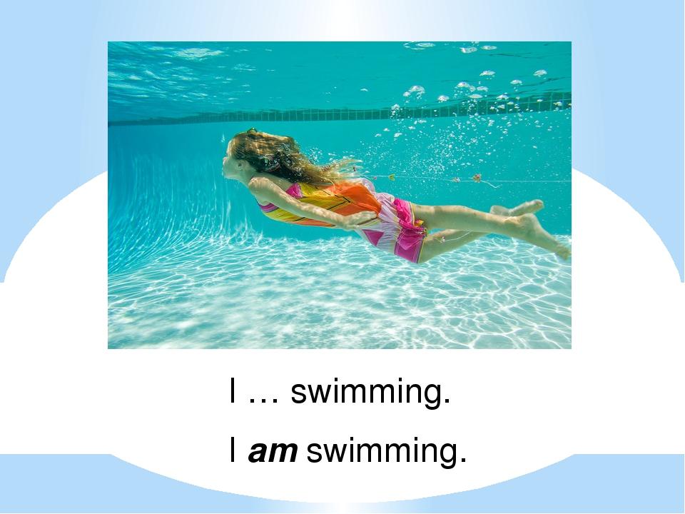 I … swimming. I am swimming.