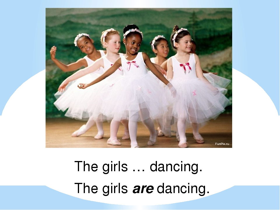 The girls … dancing. The girls are dancing.