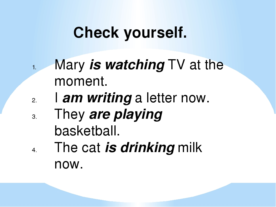Check yourself. Mary is watching TV at the moment. I am writing a letter now....