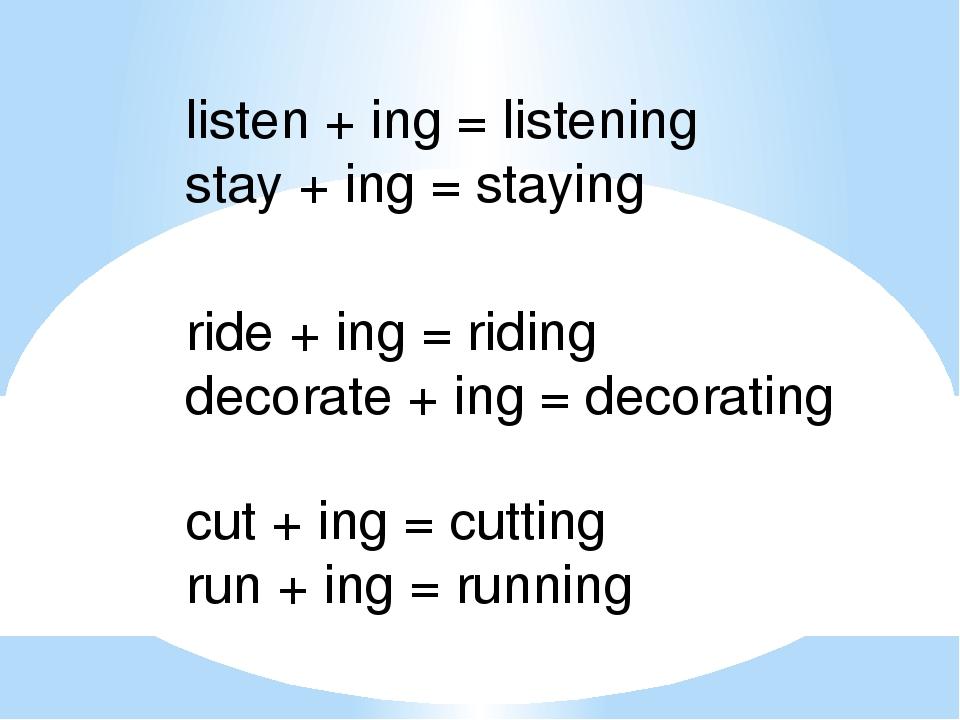 listen + ing = listening stay + ing = staying ride + ing = riding decorate +...