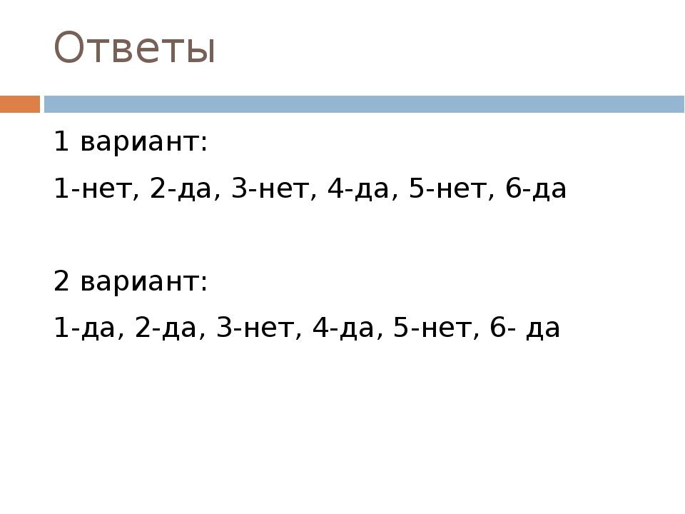 Ответы 1 вариант: 1-нет, 2-да, 3-нет, 4-да, 5-нет, 6-да 2 вариант: 1-да, 2-да...