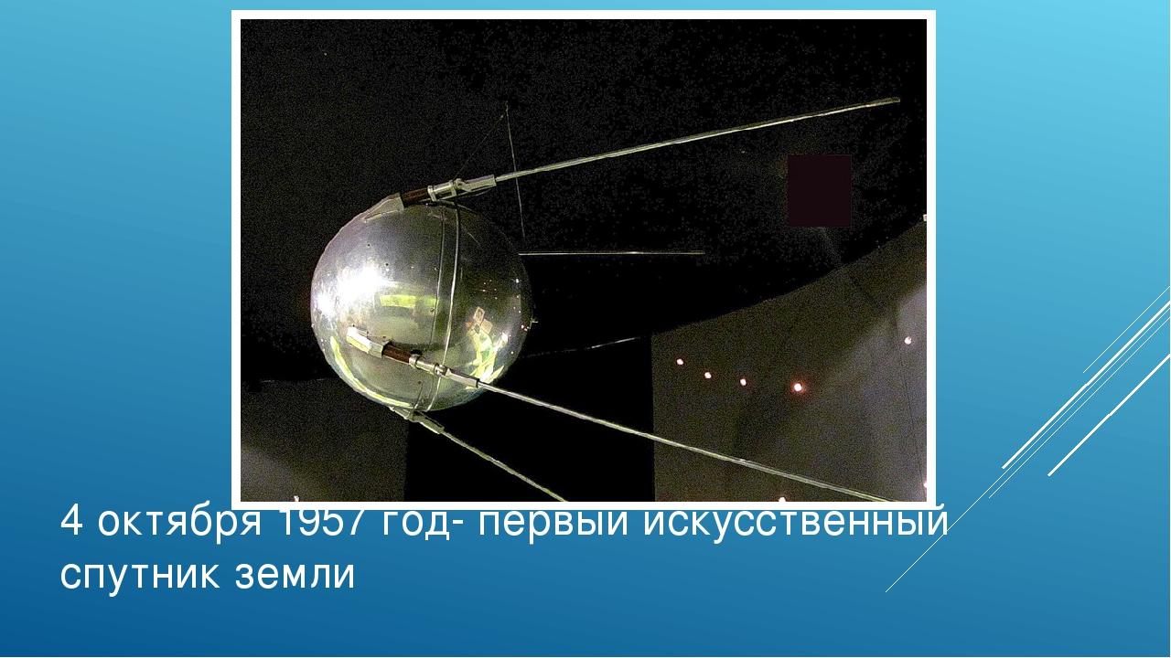 4 октября 1957 год- первый искусственный спутник земли