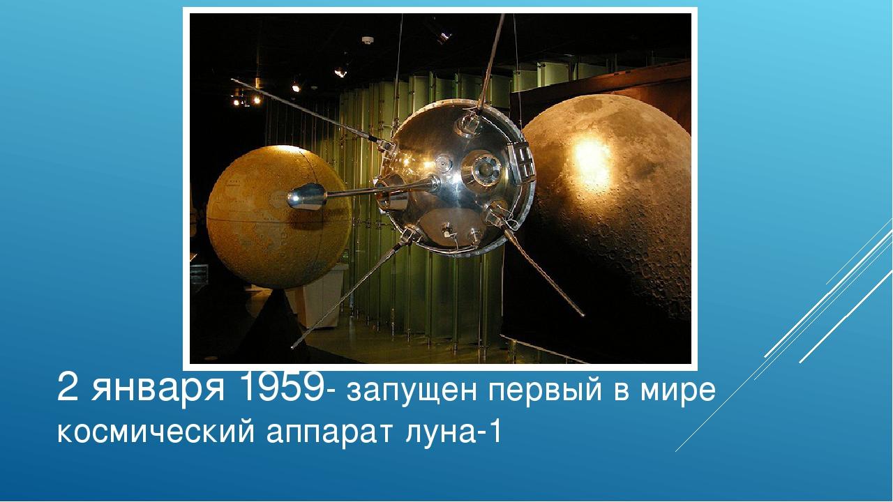 2 января 1959- запущен первый в мире космический аппарат луна-1