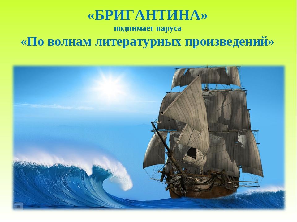«БРИГАНТИНА» поднимает паруса «По волнам литературных произведений»