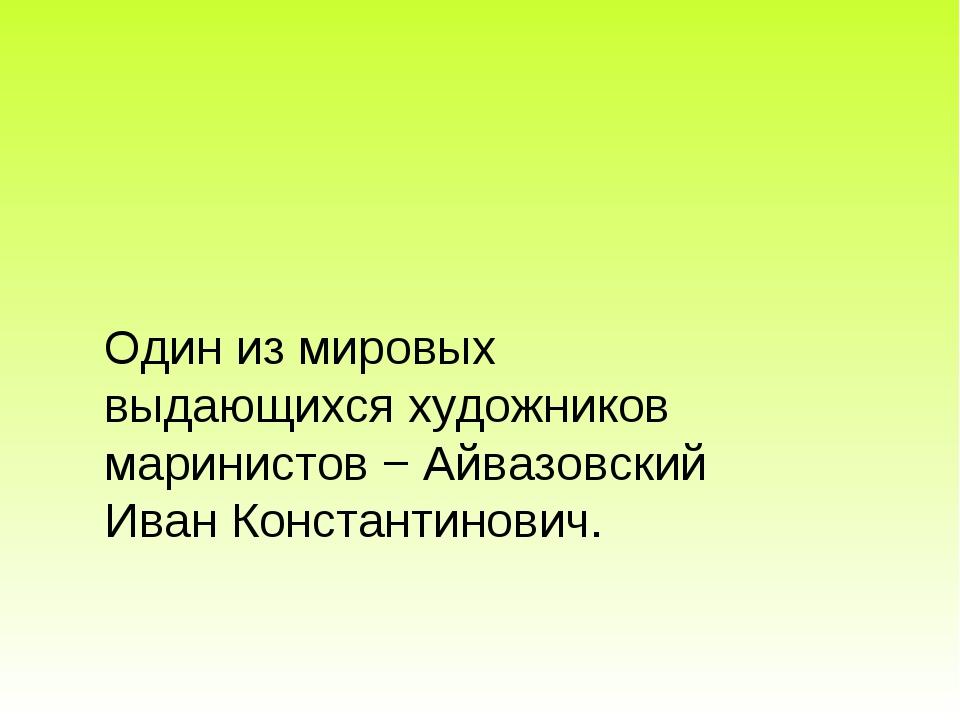 Один из мировых выдающихся художников маринистов − Айвазовский Иван Константи...