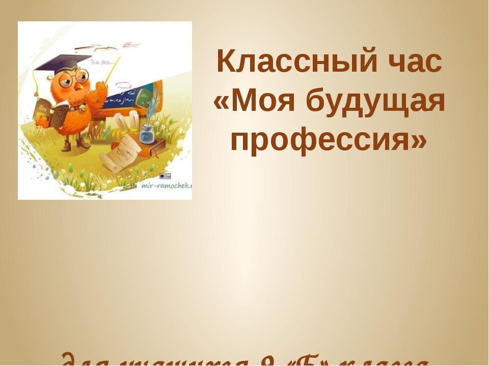 Классный час «Моя будущая профессия» для учащихся 9 «Б» класса МБОУЛ «ВУВК им...