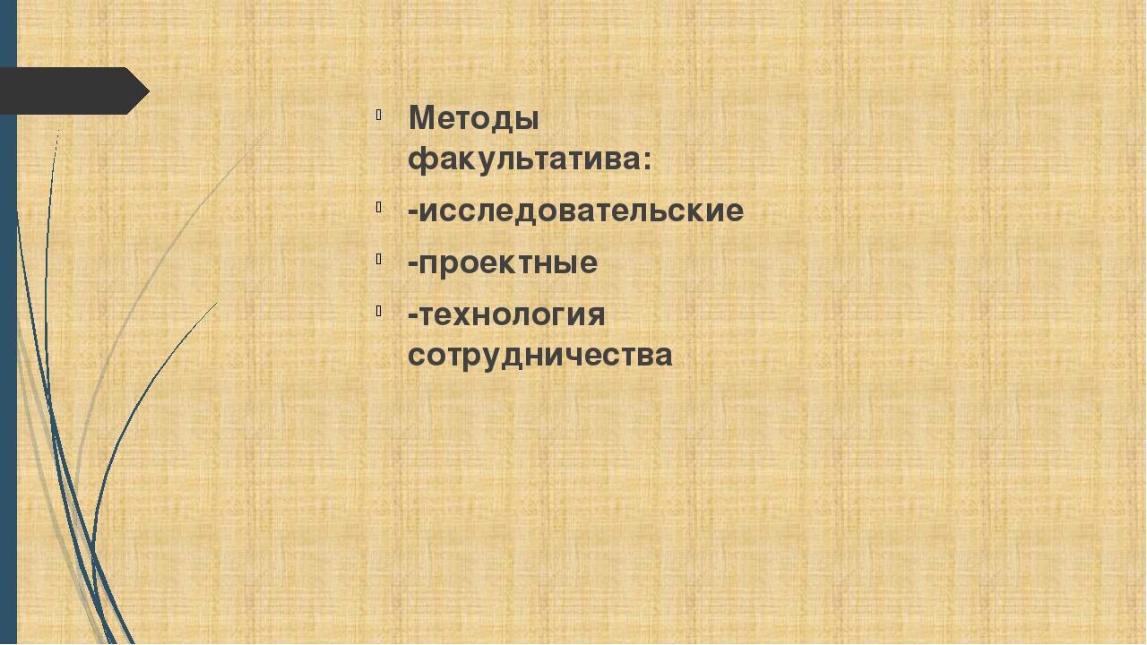 Методы факультатива: -исследовательские -проектные -технология сотрудничества