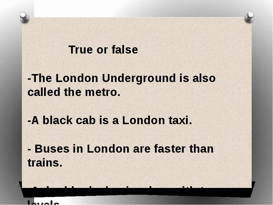True or false -The London Underground is also called the metro. -A black c...