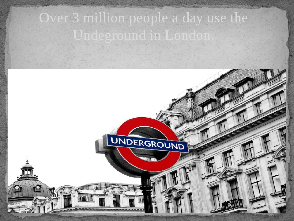 Over 3 million people a day use the Undeground in London.