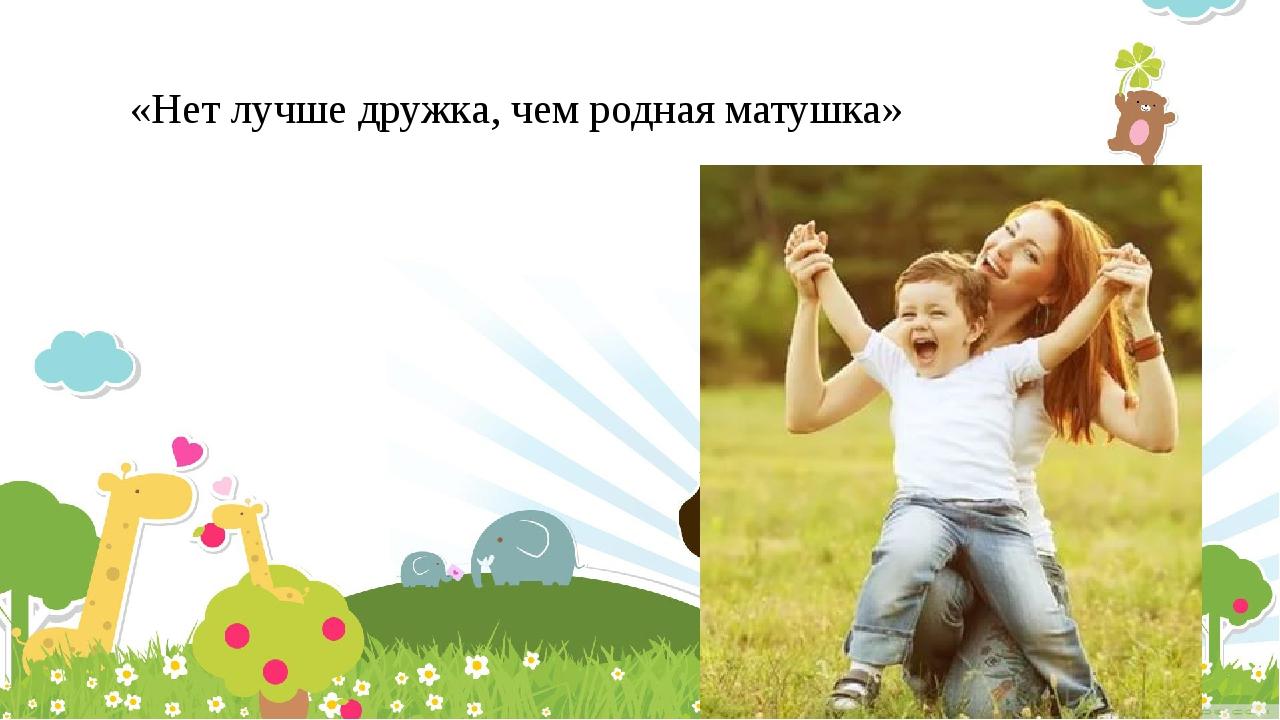 «Нет лучше дружка, чем родная матушка»