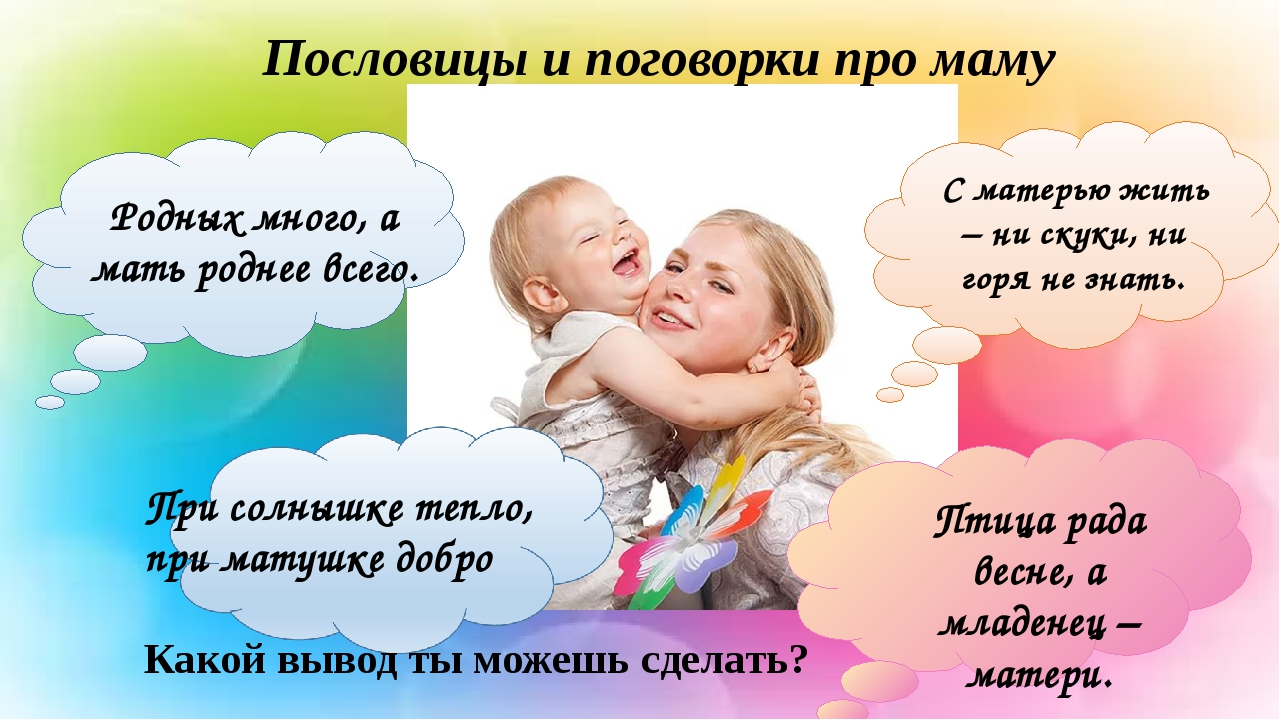 Пословицы и поговорки про маму Родных много, а мать роднее всего. При солныш...