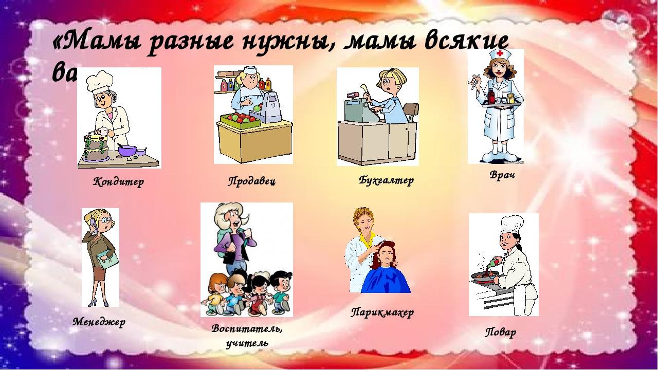 «Мамы разные нужны, мамы всякие важны» Кондитер Продавец Бухгалтер Врач Менед...