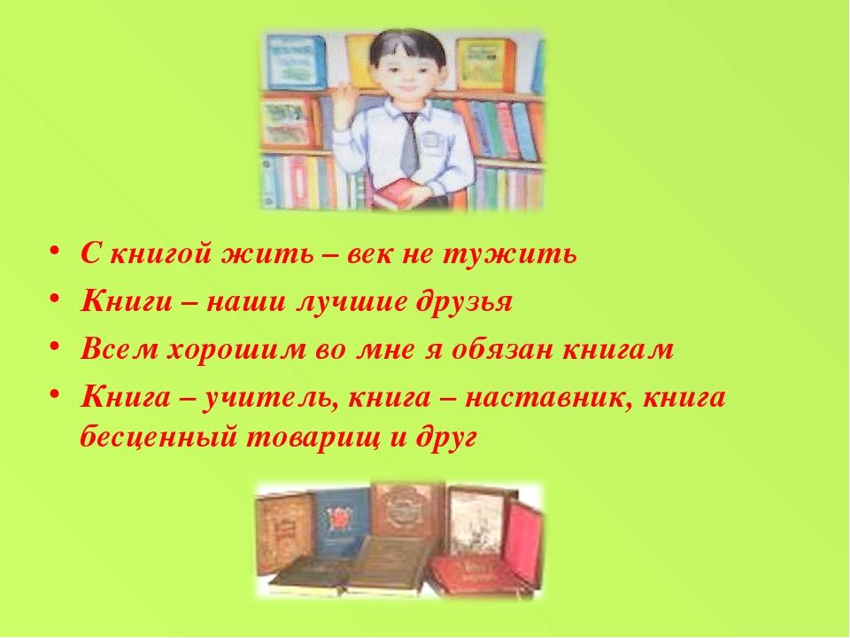 С книгой жить – век не тужить Книги – наши лучшие друзья Всем хорошим во мне...