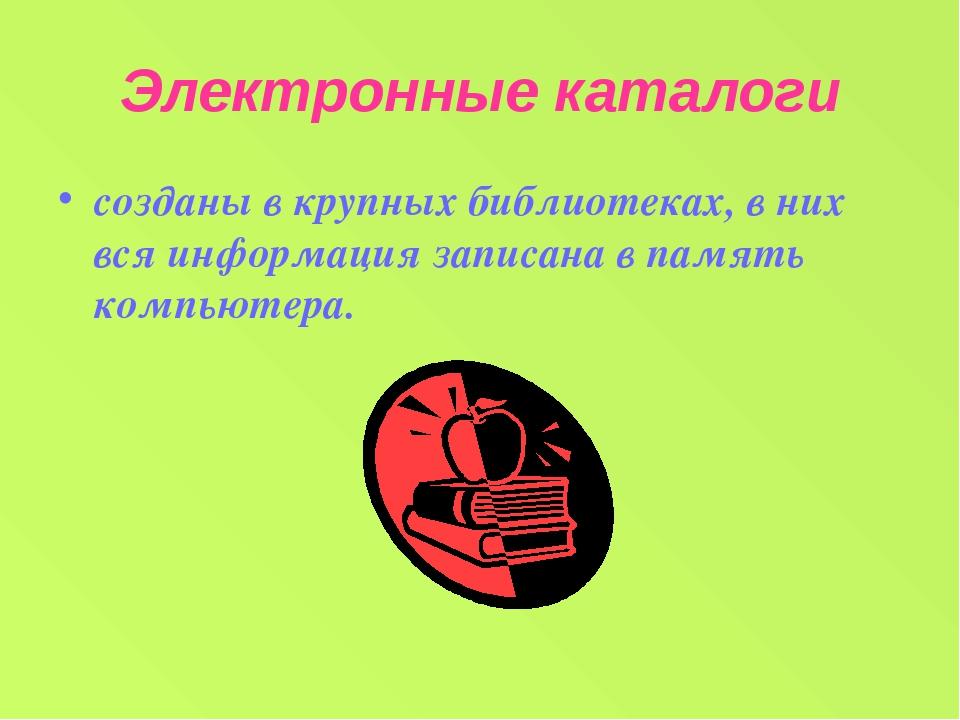 Электронные каталоги созданы в крупных библиотеках, в них вся информация запи...