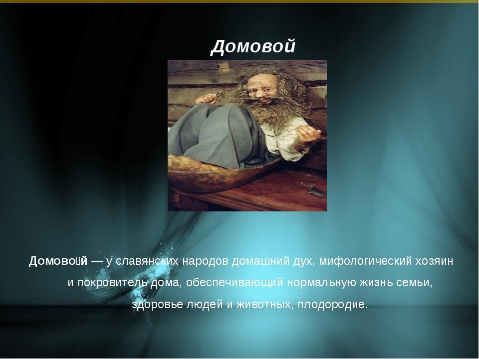 Домовой Домово́й — у славянских народов домашний дух, мифологический хозяин и...