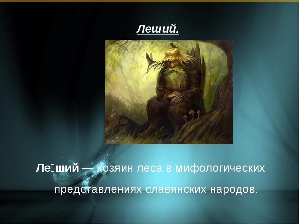 Леший. Ле́ший — хозяин леса в мифологических представлениях славянских народов.
