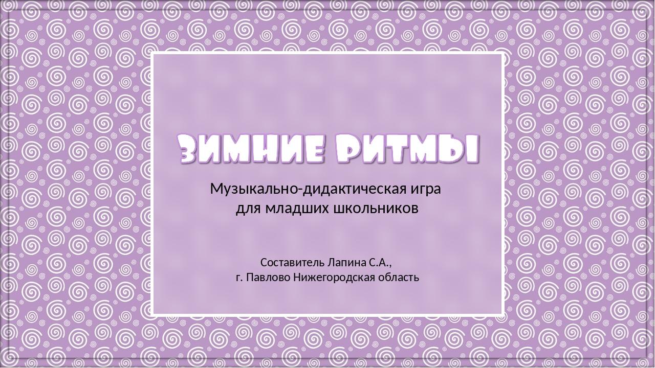 Музыкально-дидактическая игра для младших школьников Составитель Лапина С.А.,...
