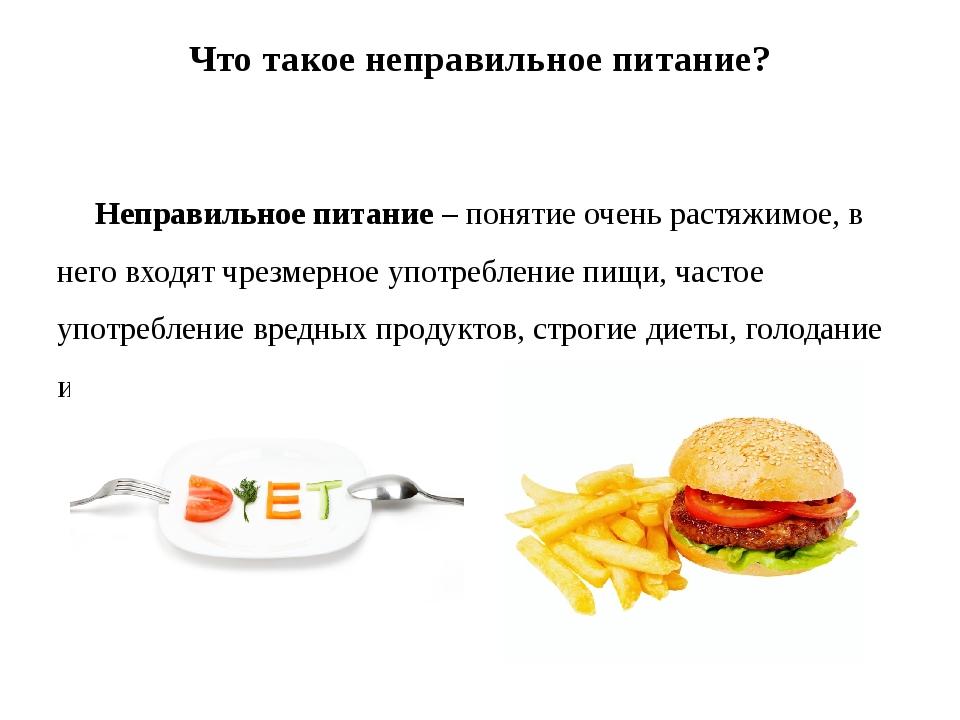 Что такое неправильное питание? Неправильное питание – понятие очень растяжим...
