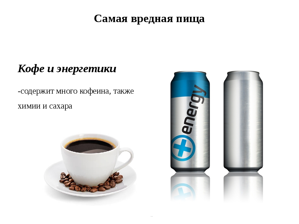 Самая вредная пища Кофе и энергетики -содержит много кофеина, также химии и с...