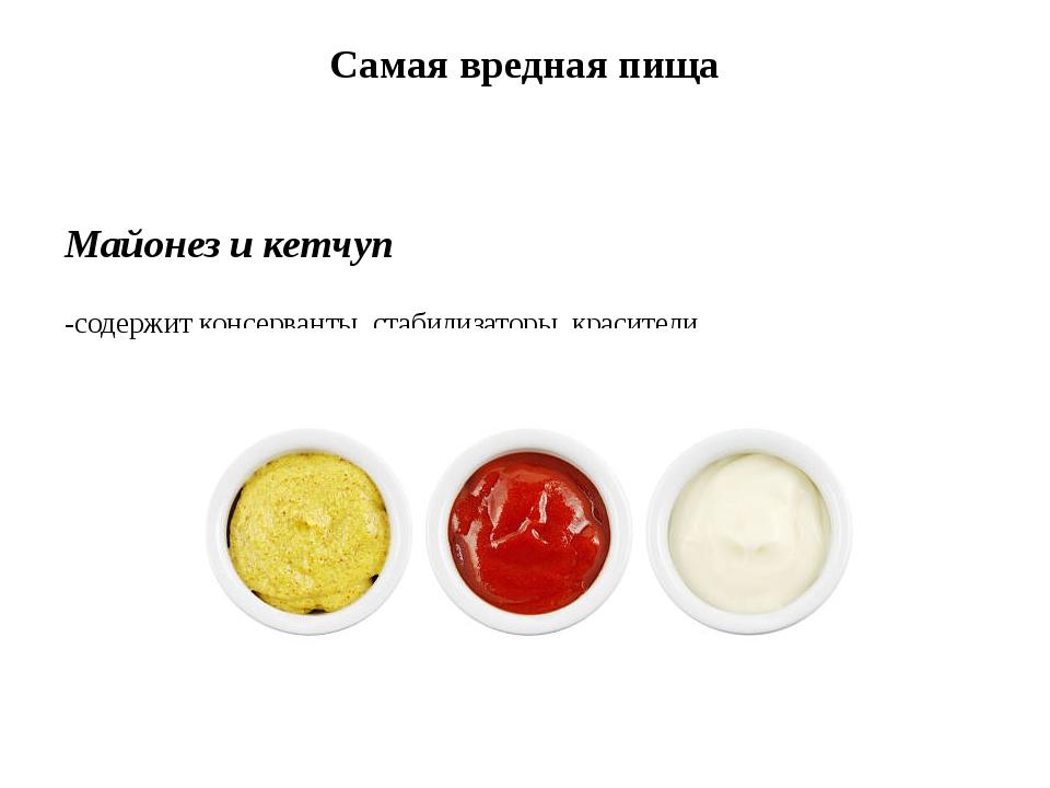 Самая вредная пища Майонез и кетчуп -содержит консерванты, стабилизаторы, кра...