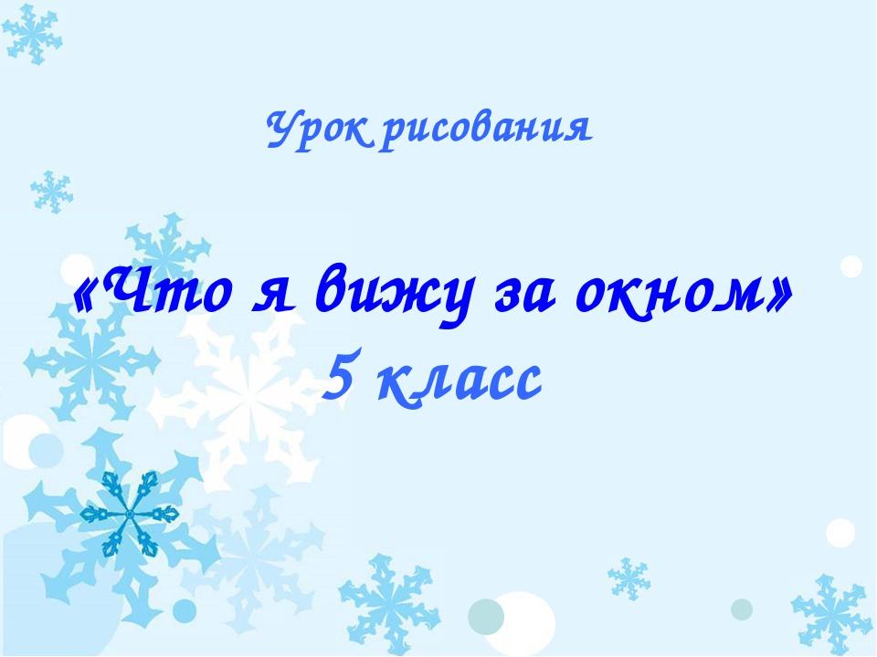 Урок рисования «Что я вижу за окном» 5 класс Москалёва Любовь Алексеевна Учит...