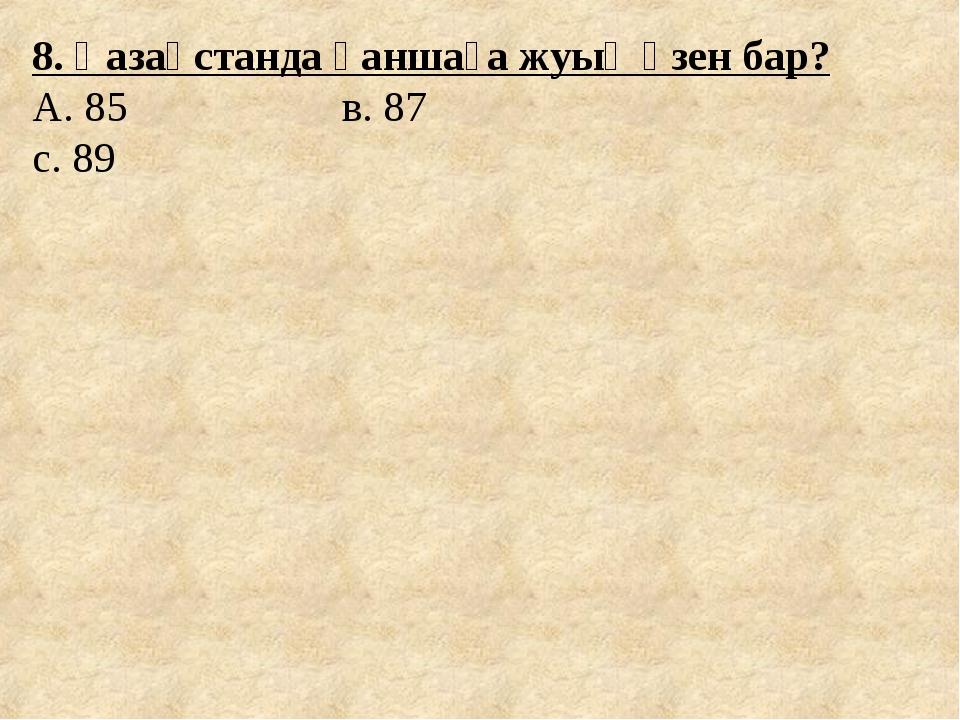 8. Қазақстанда қаншаға жуық өзен бар? А. 85 в. 87 с. 89