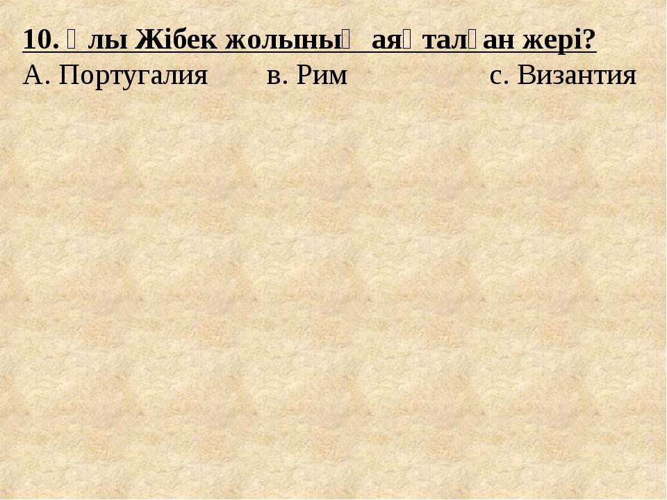 10. Ұлы Жібек жолының аяқталған жері? А. Португалия в. Рим с. Византия