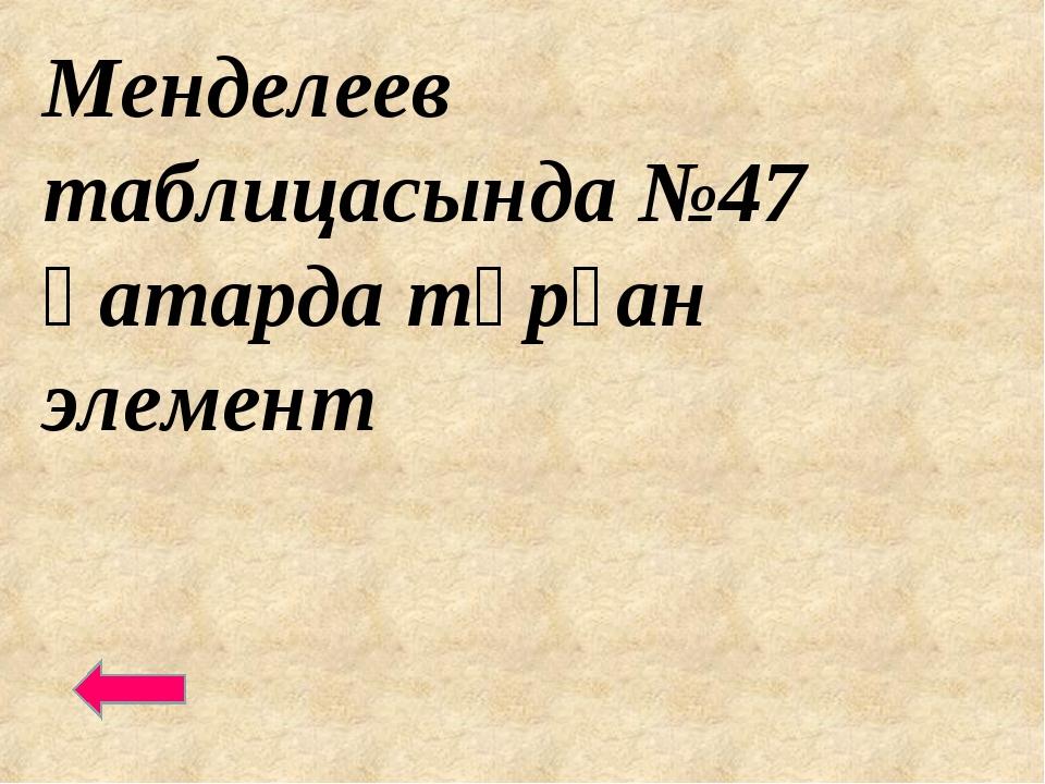 Менделеев таблицасында №47 қатарда тұрған элемент