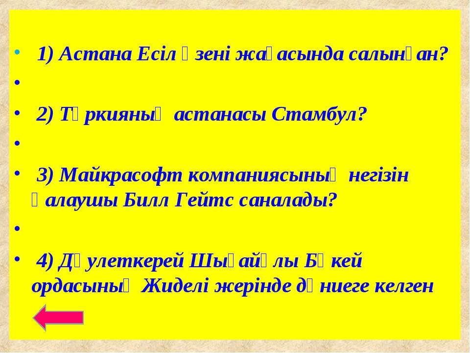 1) Астана Есіл өзені жағасында салынған? 2) Түркияның астанасы Стамбул? 3) М...