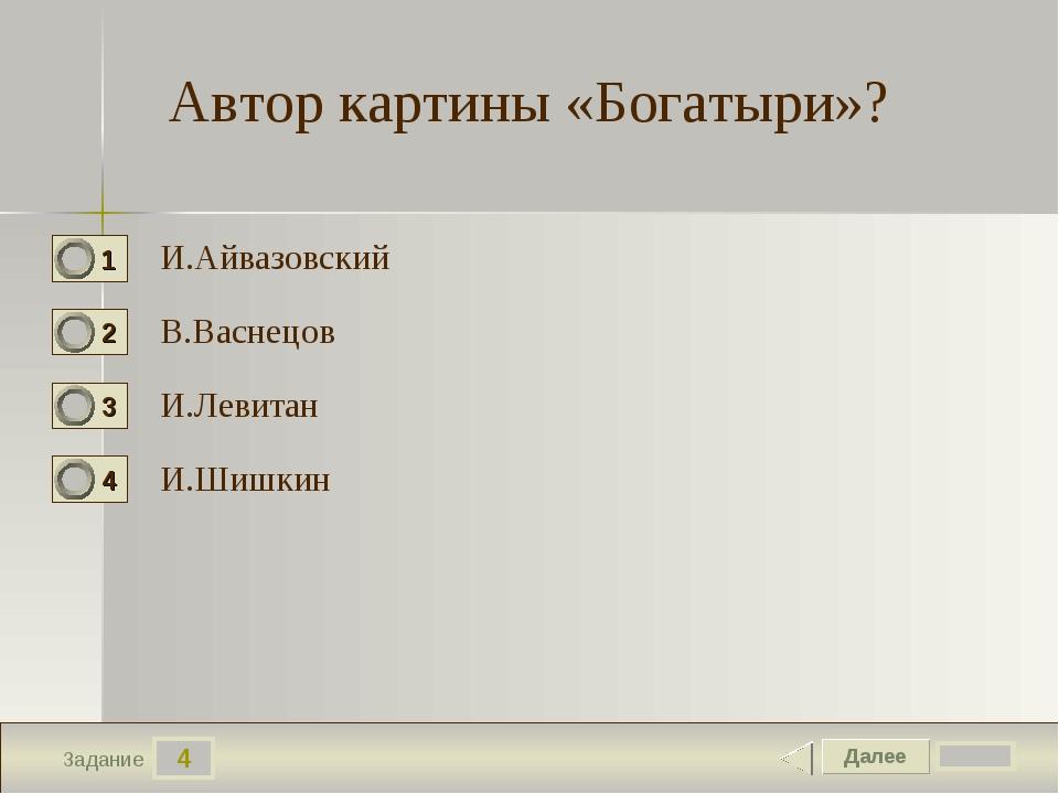 4 Задание Автор картины «Богатыри»? И.Айвазовский В.Васнецов И.Левитан И.Шишкин