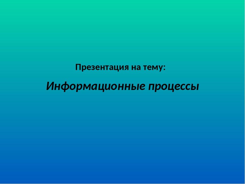 Презентация на тему: Информационные процессы