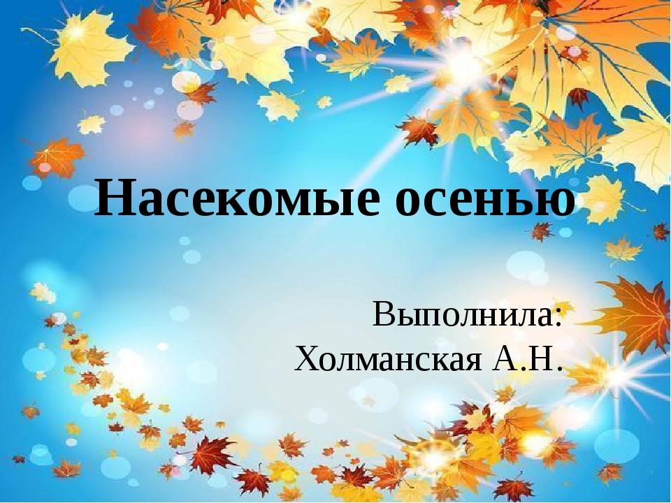 Насекомые осенью Выполнила: Холманская А.Н.
