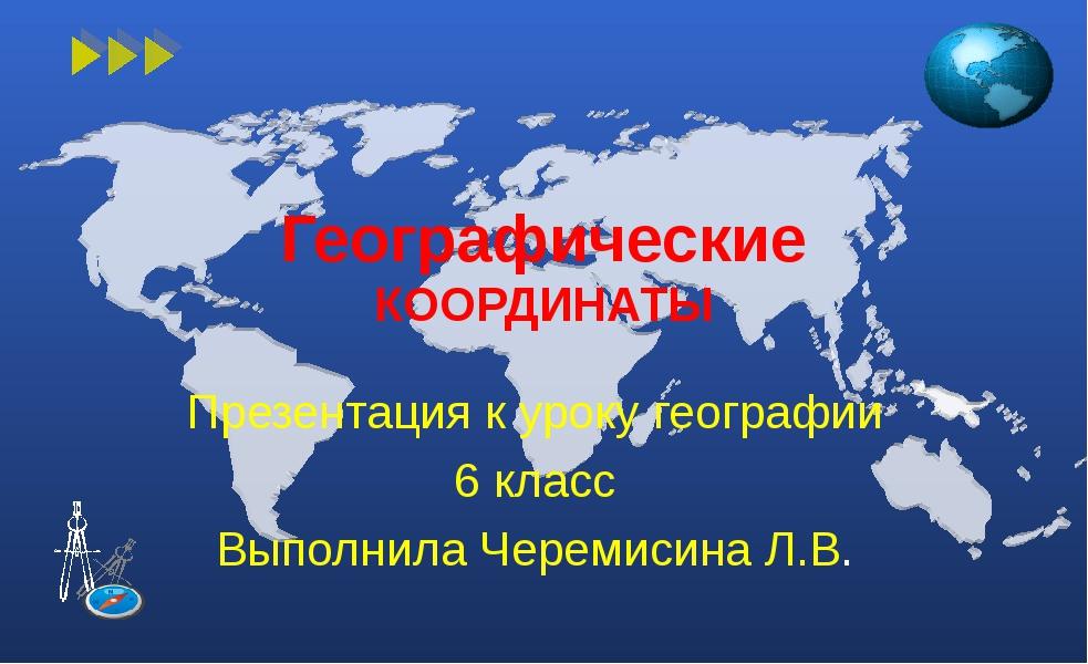 Географические КООРДИНАТЫ Презентация к уроку географии 6 класс Выполнила Чер...