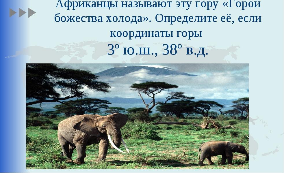 Африканцы называют эту гору «Горой божества холода». Определите её, если коор...