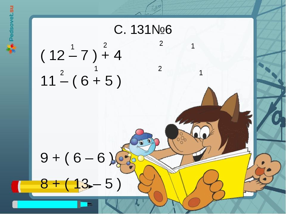 ( 12 – 7 ) + 4 11 – ( 6 + 5 ) 9 + ( 6 – 6 ) 8 + ( 13 – 5 ) С. 131№6 1 1 1 1 2...