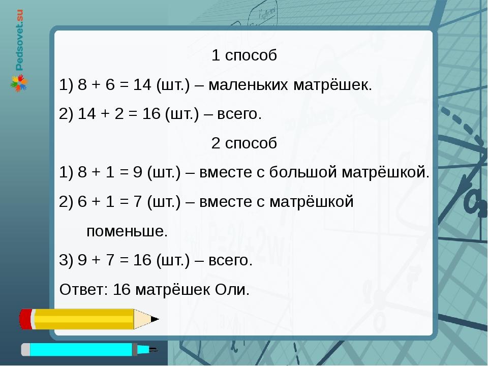 1 способ 1) 8 + 6 = 14 (шт.) – маленьких матрёшек. 2) 14 + 2 = 16 (шт.) – все...