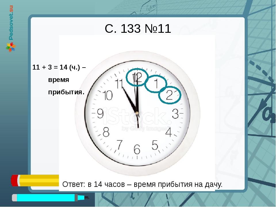 С. 133 №11 Ответ: в 14 часов – время прибытия на дачу. 11 + 3 = 14 (ч.) – вре...