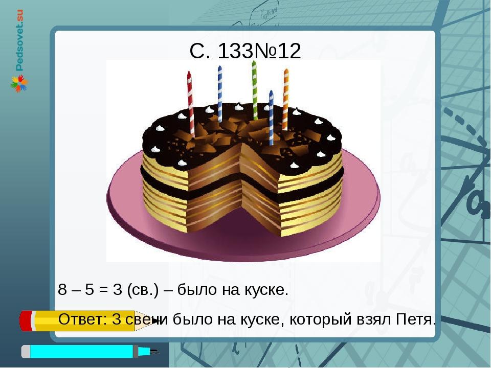 8 – 5 = 3 (св.) – было на куске. Ответ: 3 свечи было на куске, который взял П...