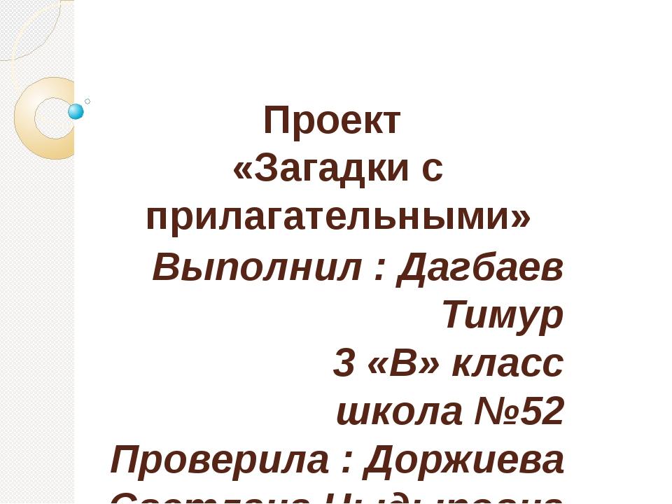 Проект «Загадки с прилагательными» Выполнил : Дагбаев Тимур 3 «В» класс школа...