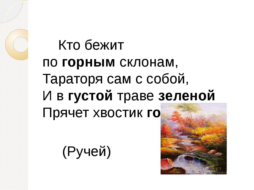 Кто бежит погорнымсклонам, Тараторя сам с собой, И вгустойтравезеленой...