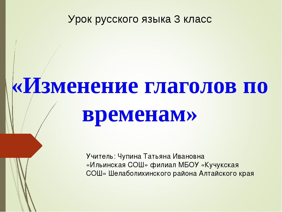 «Изменение глаголов по временам» Урок русского языка 3 класс Учитель: Чупина...