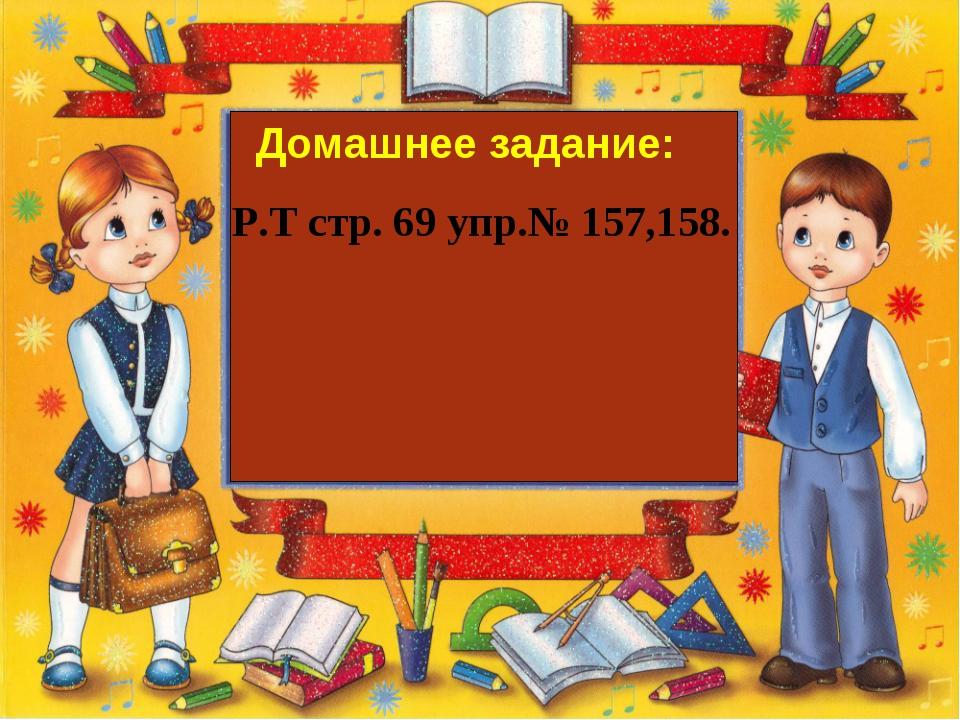 Домашнее задание: Р.Т стр. 69 упр.№ 157,158.