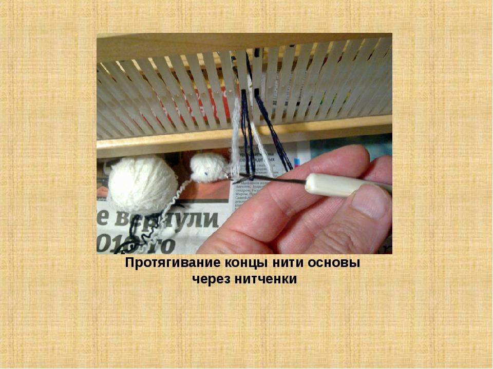 Протягивание концы нити основы через нитченки