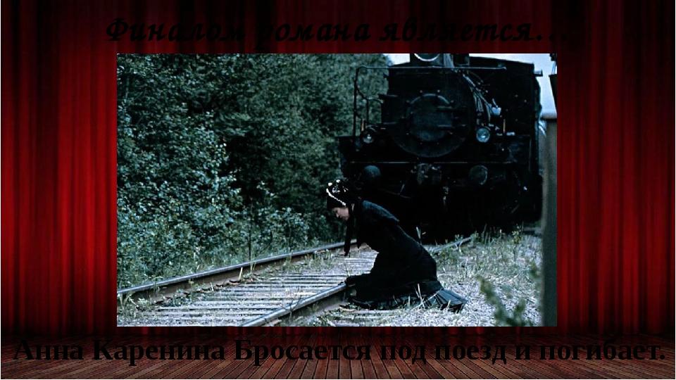 Финалом романа является… Анна Каренина Бросается под поезд и погибает.