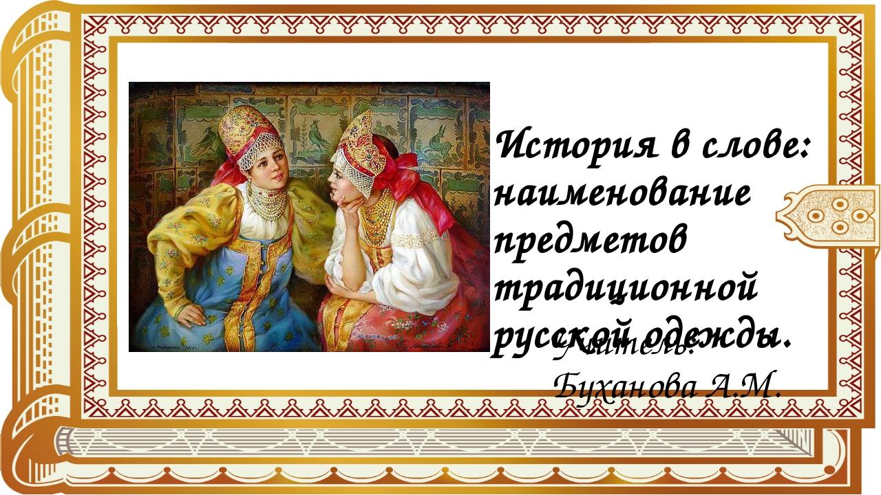 История в слове: наименование предметов традиционной русской одежды. Учитель:...