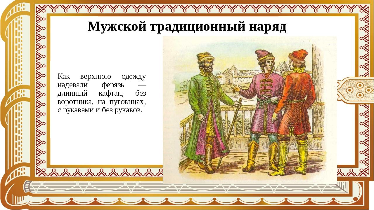 Мужской традиционный наряд Как верхнюю одежду надевали ферязь — длинный кафта...